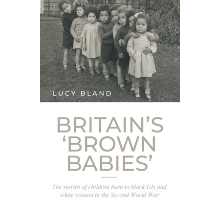 Britain's 'brown Babies': : The Stories of Children Born to Black GIS and White Women in the Second World (Exile The Second Born To Be Wild)