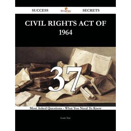 Civil Rights Act of 1964 37 Success Secrets - 37 Most Asked Questions On Civil Rights Act of 1964 - What You Need To Know -