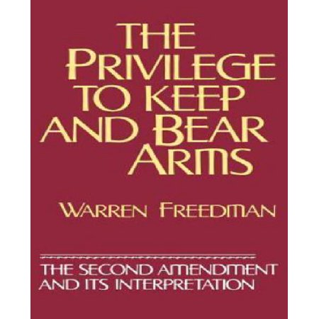 Second Amendment Right To Keep And Bear Arms - The Privilege to Keep and Bear Arms: The Second Amendment and Its Interpretation