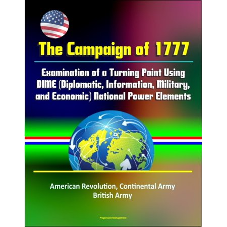 The Campaign of 1777: Examination of a Turning Point Using DIME (Diplomatic, Information, Military, and Economic) National Power Elements - American Revolution, Continental Army, British Army - eBook