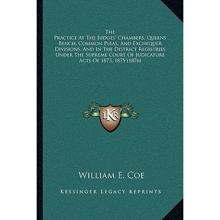 The Practice at the Judges' Chambers, Queens Bench, Common Pleas, and Exchequer Divisions, and in the District Registries Under the Supreme Court of Judicature Acts of 1873, 1875