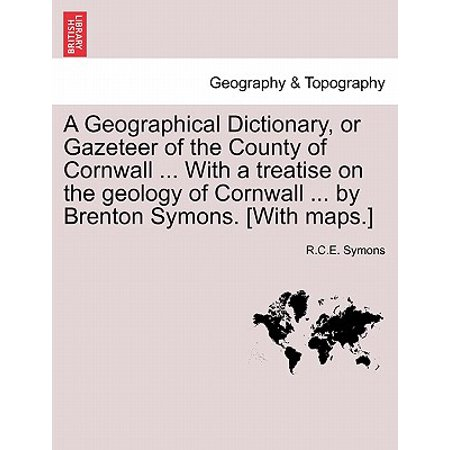 A Geographical Dictionary, or Gazeteer of the County of Cornwall ... with a Treatise on the Geology of Cornwall ... by Brenton Symons. [With