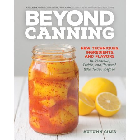 Beyond Canning : New Techniques, Ingredients, and Flavors to Preserve, Pickle, and Ferment Like Never (Never Felt Like Felt Like This Before)