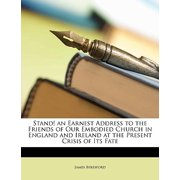 Stand! an Earnest Address to the Friends of Our Embodied Church in England and Ireland at the Present Crisis of Its Fate