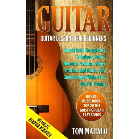 GUITAR:Guitar Lessons For Beginners, Simple Guide Through Easy Techniques, How To Memorize Fretboard, Finger Positions, And Chords, Play Simple Songs Within A Few Days Of Training - - How To Memorize