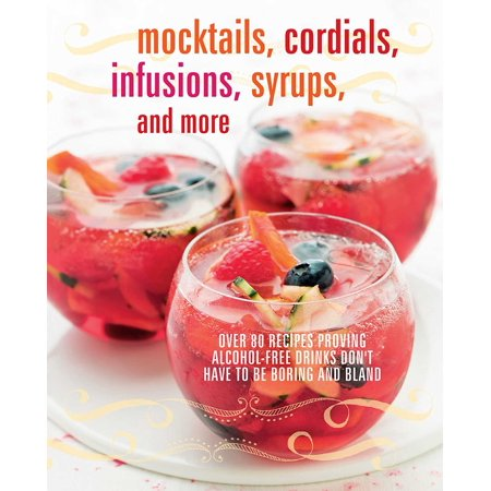 Mocktails, Cordials, Infusions, Syrups, and More : Over 80 recipes proving alcohol-free drinks don't have to be boring and bland (Halloween Drink Recipes Alcohol)