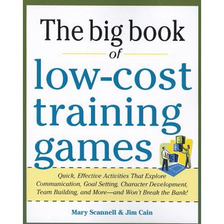 The Big Book of Low-Cost Training Games : Quick, Effective Activities That Explore Communication, Goals Setting, Character Development, Team Building, and More--And Won