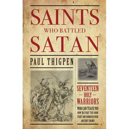 Saints Who Battled Satan : Seventeen Holy Warriors Who Can Teach You How to Fight the Good Fight and Vanquish Your Ancient Enemy ()