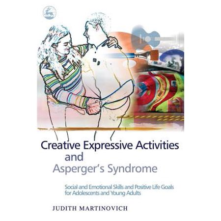 Creative Expressive Activities and Asperger's Syndrome : Social and Emotional Skills and Positive Life Goals for Adolescents and Young (Life Skills Activities For Adults With Mental Illness)