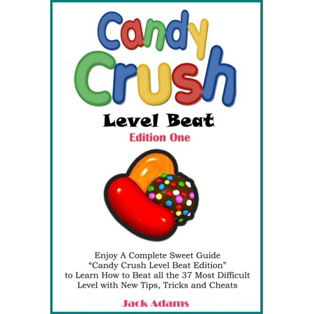"Candy Crush Level Beat: Enjoy a Complete Sweet Guide ""Candy Crush Level Beat Edition"" to Learn How to Beat all the 37 Most Difficult Level with New Tips, Tricks, Strategy and Cheats -"