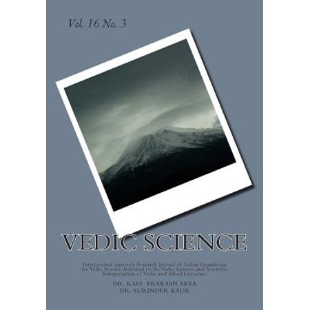 Vedic Science : International Quarterly Research Journal of Indian Foundation for Vedic Science Dedicated to the Vedic Sciences and Scientific Interpretation of Vedas and Allied Literature (Apologia Science Journal)