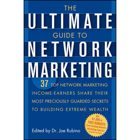 The Ultimate Guide to Network Marketing : 37 Top Network Marketing Income-Earners Share Their Most Preciously Guarded Secrets to Building Extreme