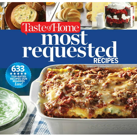 Taste of Home Most Requested Recipes : 633 Top-Rated Recipes Our Readers Love!