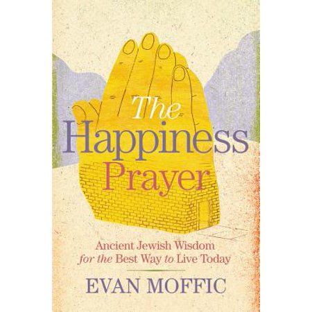 The Happiness Prayer : Ancient Jewish Wisdom for the Best Way to Live
