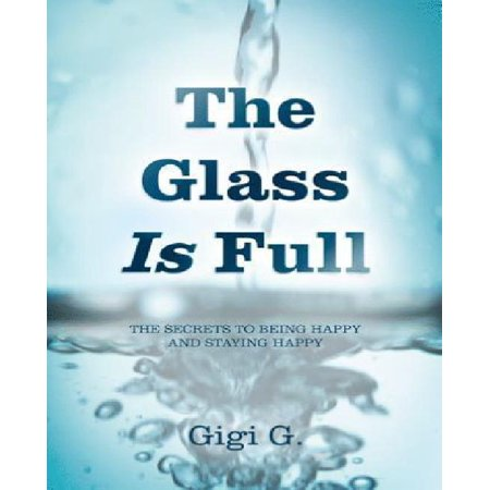 The Glass Is Full: The Secrets to Being Happy and Staying Happy ()