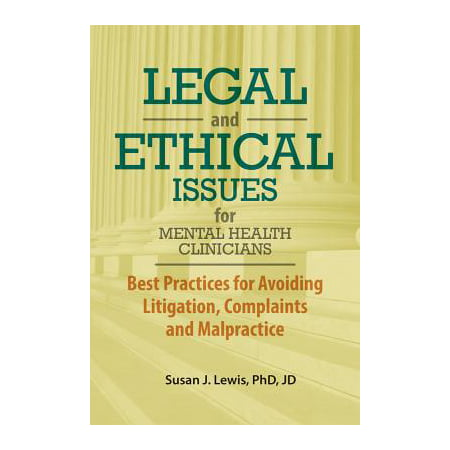 Legal and Ethical Issues for Mental Health Clinicians : Best Practices for Avoiding Litigation, Complaints and Malpractice