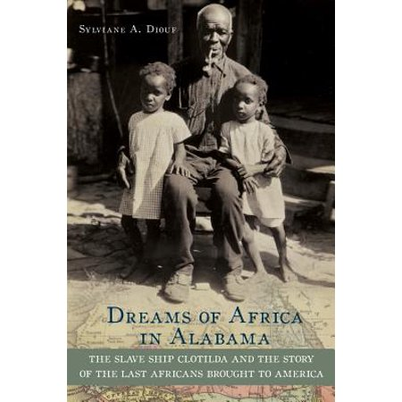 Dreams of Africa in Alabama : The Slave Ship Clotilda and the Story of the Last Africans Brought to (Best African American Essays)