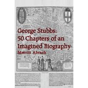 George Stubbs : 50 Chapters of an Imagined Biography