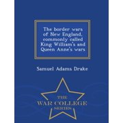 The Border Wars of New England, Commonly Called King William's and Queen Anne's Wars - War College Series