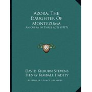 Azora, the Daughter of Montezuma : An Opera in Three Acts (1917)