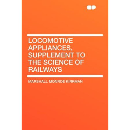 Locomotive Appliances, Supplement to the Science of Railways Locomotive Appliances, Supplement to the Science of Railways