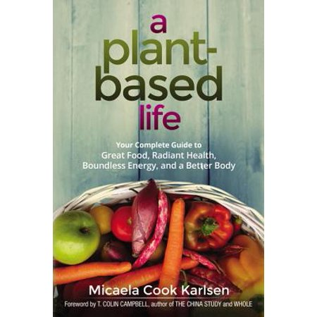 A Plant-Based Life : Your Complete Guide to Great Food, Radiant Health,  Boundless Energy, and a Better Body