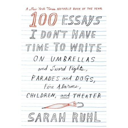 100 Essays I Don't Have Time to Write : On Umbrellas and Sword Fights, Parades and Dogs, Fire Alarms, Children, and