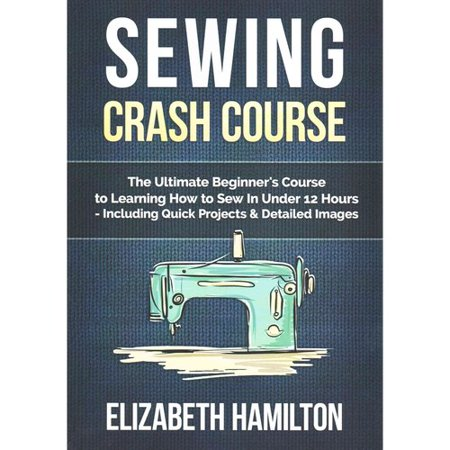 Sewing Crash Course: The Ultimate Beginner's Course to Learning How to Sew in Under 12 Hours Including Quick Projects & Detailed Images