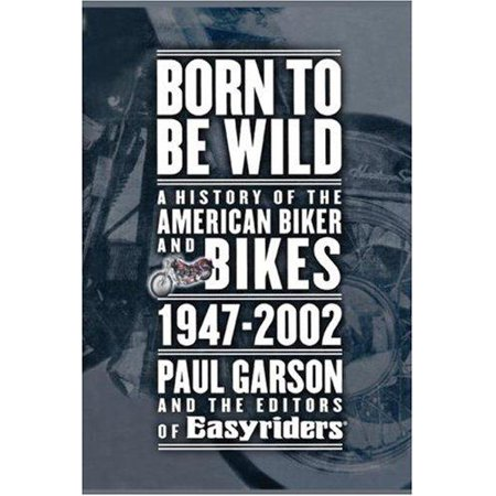 Born To Be Wild  A History Of The American Biker And Bikes 1947 2002