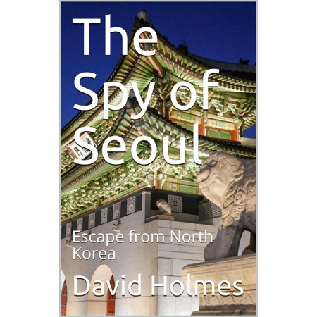 The Spy of Seoul: Escape from North Korea - eBook (Best Month To Go To Seoul Korea)