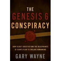 The Genesis 6 Conspiracy : How Secret Societies and the Descendants of Giants Plan to Enslave Humankind