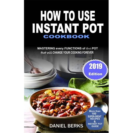 How To Use Instant Pot Cookbook: Mastering Every Functions Of The Pot That Will Change Your Cooking Forever -