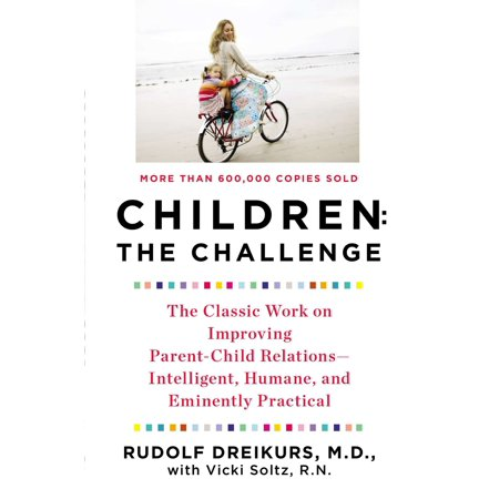 Children: the Challenge : The Classic Work on Improving Parent-Child Relations--Intelligent, Humane, and E minently