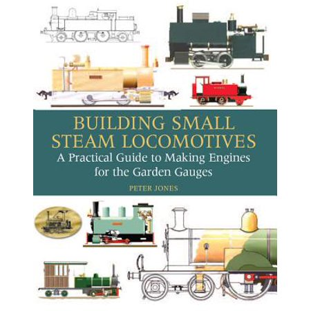 Building Small Steam Locomotives : A Practical Guide to Making Engines for Garden