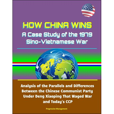 How China Wins: A Case Study of the 1979 Sino-Vietnamese War - Analysis of the Parallels and Differences Between the Chinese Communist Party Under Deng Xiaoping That Waged War and Today's CCP -