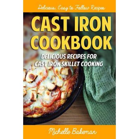 Cast Iron Cookbook: Delicious Recipes for Cast Iron Skillet Cooking by