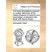The Book of Prophecy Opened; Or, a Plain Discovery of the Hidden Treasure of Wisdom and Knowledge, Contained in the Book with Seven Seals : ...