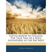 Cattle-Ranch to College : The True Tale of a Boy's Adventures in the Far West