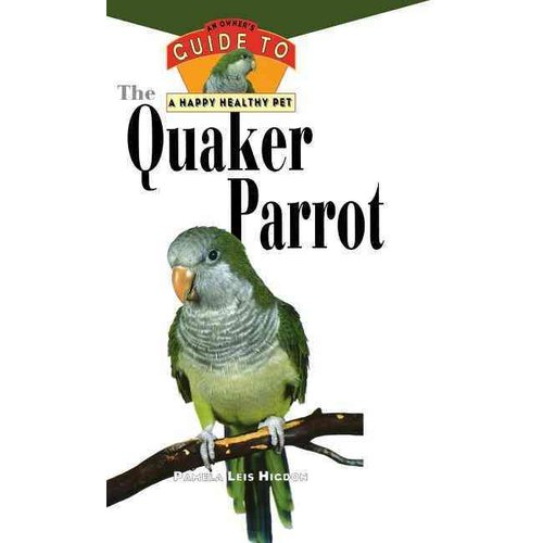 The Quaker Parrot: An Owner's Guide to a Happy, Healthy Pet
