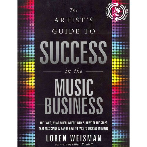 "The Artist's Guide to Success in the Music Business: The ""Who, What, When, Where, Why & How"" of the Steps That Musicians & Bands Have to Take to Succeed in Music"