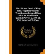 The Life and Death of King John, Together with the Troublesome Reign of King John, as Acted by the Queen's Players C.1589, Ed. with Notes by F.G. Flea Paperback