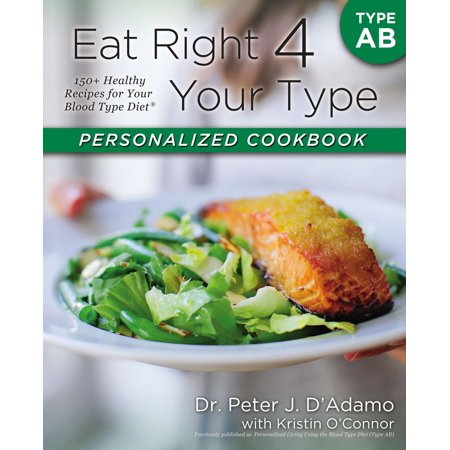 Eat Right 4 Your Type Personalized Cookbook Type AB : 150+ Healthy Recipes For Your Blood Type (Eat Right For Your Blood Type Ab Negative)