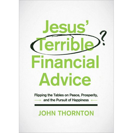 Jesus' Terrible Financial Advice : Flipping the Tables on Peace, Prosperity, and the Pursuit of