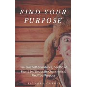 Find Your Purpose: Increase Self-Confidence, Ged Rid of Fear & Self Doubt, Be Charismatic & Find Your Purpose - eBook