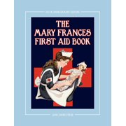 The Mary Frances First Aid Book 100th Anniversary Edition : A Children's Story-Instruction First Aid Book with Home Remedies Plus Bonus Patterns for Ch