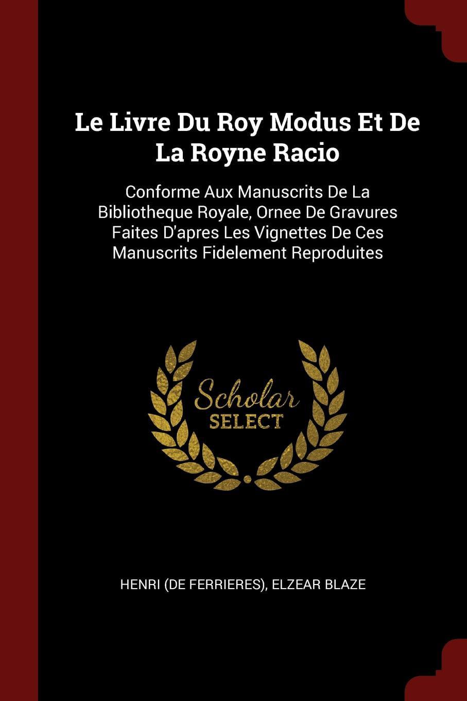Le Livre Du Roy Modus Et de la Royne Racio : Conforme Aux Manuscrits de la Bibliotheque Royale, Ornee de Gravures Faites... by