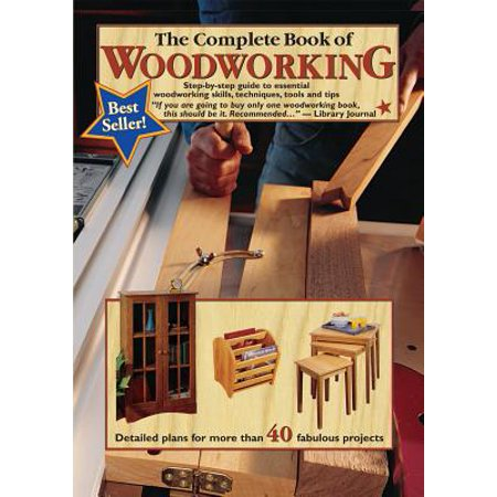The Complete Book of Woodworking : Step-By-Step Guide to Essential Woodworking Skills, Techniques and
