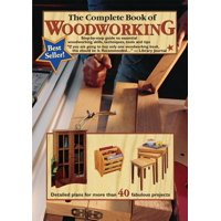 The Complete Book of Woodworking : Step-By-Step Guide to Essential Woodworking Skills, Techniques and Tips