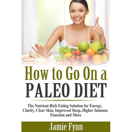 How to Go On a Paleo Diet: The Nutrient-Rich Eating Solution for Energy, Clarity, Clear Skin, Improved Sleep, Higher Immune Function and More -