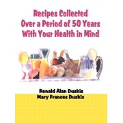 Recipes Collected Over a Period of 50 Years with Your Ehalth in Mind